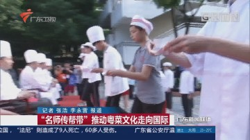 """""""名师传帮带""""推动粤菜文化走向国际"""
