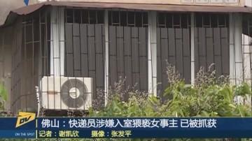 佛山:快递员涉嫌入室猥亵女事主 已被抓获