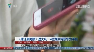 《珠江新闻眼》送大礼 4位观众将获华为手机