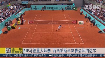 ATP马德里大师赛 西西帕斯半决赛会师纳达尔