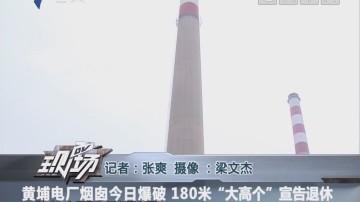 """黄埔电厂烟囱今日爆破 180米""""大高个""""宣告退休"""