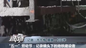 """""""五一""""劳动节:记录镜头下的地铁建设者"""