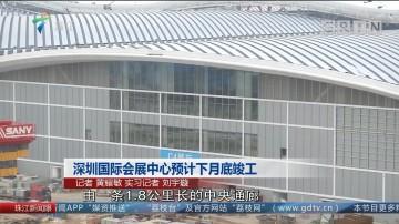 深圳国际会展中心预计下月底竣工
