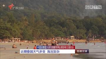 中国驻泰国大使馆提醒雨季赴泰游客注意安全:近期泰国天气多变 海况复杂