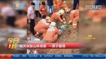 河源龙川:晴天突发山体滑坡 一男子被埋