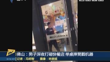 佛山:男子深夜打砸快餐店 举卓摔凳戳机器