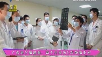 健康有料:广东男子脑溢血,两个月经历5次颅脑手术