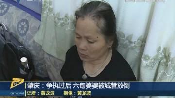 肇慶:爭執過后 六旬婆婆被城管放倒