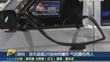 深圳:貨車超載20倍突然爆炸 氣流震傷兩人