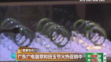 《健康快讯》广东广电翡翠和田玉节火热促销中