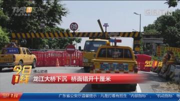 佛山顺德:龙江大桥下沉 桥面错开十厘米