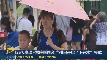 """35℃高温+雷阵雨偷袭 广州已开启""""下开水""""模式"""