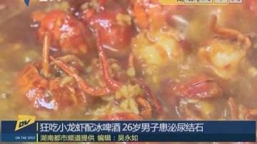 狂吃小龙虾配冰啤酒 26岁男子患泌尿结石