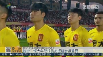 陈宁:恒大年轻球员把握机会很重要