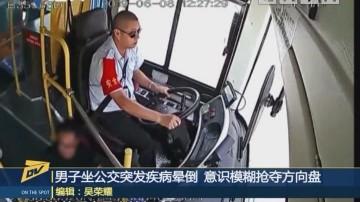 男子坐公交车突发疾病晕倒 意识模糊抢夺方向盘