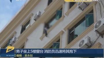 男子坐上5楼窗台 消防员迅速将其抱下