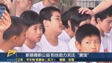 """新慈善新公益 粉絲助力關注""""唐寶"""""""