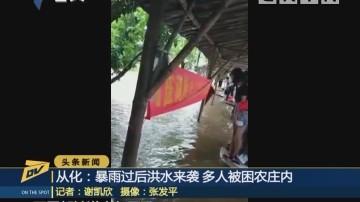 从化:暴雨过后洪水来袭 多人被困农庄内