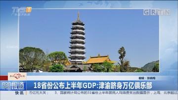 18省份公布上半年GDP:津渝跻身万亿俱乐部