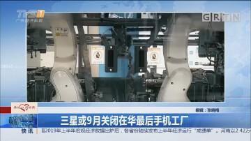 三星或9月关闭在华最后手机工厂