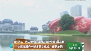 智叹湾区:文旅城融合全球多元文化成广州新地标
