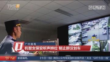 广州番禺:机智女保安听声辨位 制止醉汉划车