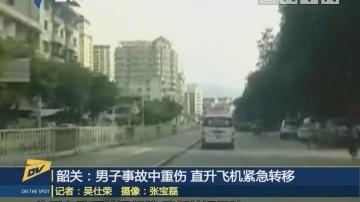 韶关:男子事故中重伤 直升飞机紧急转移