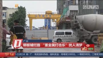 """广州:钢板铺烂路 """"重金属打击乐""""扰人清梦"""