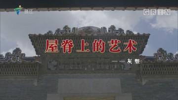 [HD][2019-07-15]文化珠江:屋脊上的艺术——灰塑
