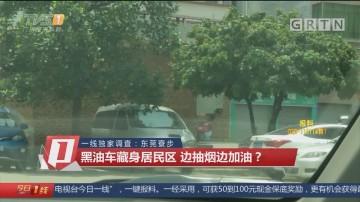 一线独家调查:东莞寮步 黑油车藏身居民区 边抽烟边加油?