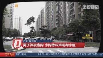 广州黄埔区:男子深夜虐狗 小狗惨叫声响彻小区