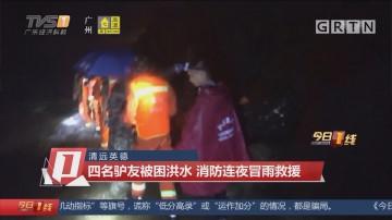 清远英德:四名驴友被困洪水 消防连夜冒雨救援