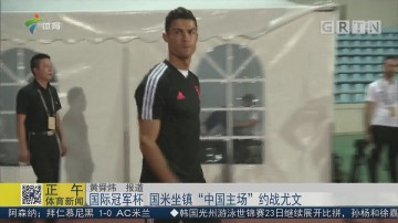 """国际冠军杯 国米坐镇""""中国主场""""约战尤文"""