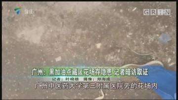 广州:黑加油点藏匿花场存隐患 记者暗访取证