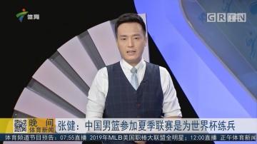 张健:中国男篮参加夏季联赛是为世界杯练兵