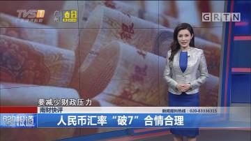 """南财快评:人民币汇率""""破7""""合情合理"""