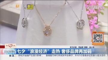 """七夕""""浪漫经济""""走热 奢侈品牌再加码"""