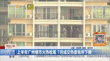 上半年广州楼市火热收尾 7月成交热度有所下降
