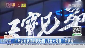 """广州发布夜间消费地图 打造大湾区""""不夜城"""""""