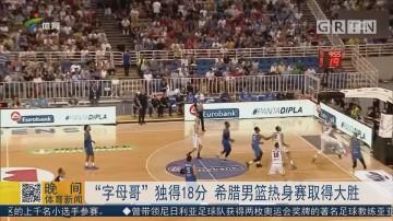 """""""字母哥""""独得18分 希腊男篮热身赛取得大胜"""
