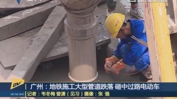广州:地铁施工大型管道跌落 砸中过路电动车