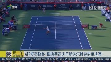 ATP罗杰斯杯 梅德韦杰夫与纳达尔晋级男单决赛