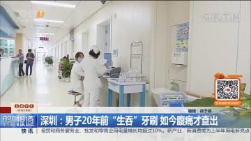 """深圳:男子20年前""""生吞""""牙刷 如今腹痛才查出"""