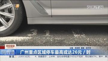 广州重点区域停车最高或达26元/时