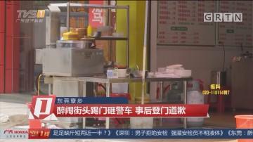东莞寮步:醉闹街头踢门砸警车 事后登门道歉