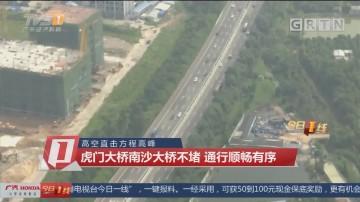 高空直击方程高峰:虎门大桥南沙大桥不堵 通行顺畅有序