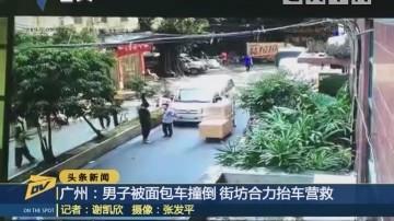 (DV现场)广州:男子被面包车撞倒 街坊合力抬车营救