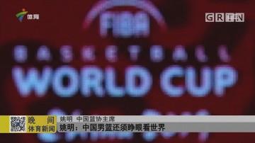 姚明:中国男篮还须睁眼看世界