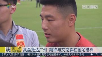 武磊抵达广州 期待与艾克森在国足搭档