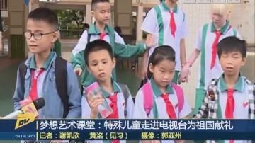 (DV現場)夢想藝術課堂:特殊兒童走進電視臺為祖國獻禮